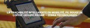 La tracabilite intelligente en mobilite fil rouge de l'offre Groupe PRISME - Zebra Technologies